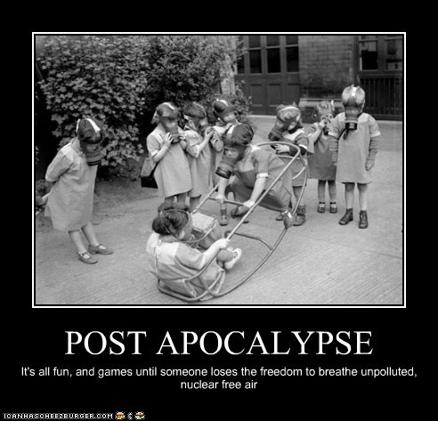 POST APOCALYPSE It's all fun, and games until someone loses the freedom to breathe unpolluted, nuclear free air