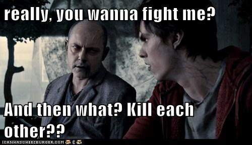 really, you wanna fight me?  And then what? Kill each other??