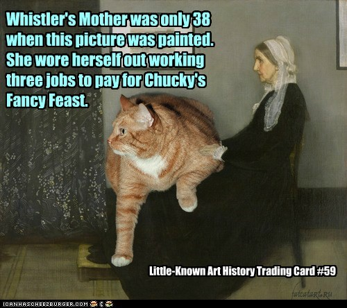 Whistler's Mother was only 38 when this picture was painted. She wore herself out working three jobs to pay for Chucky's Fancy Feast. Little-Known Art History Trading Card #59