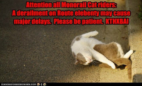 Attention all Monorail Cat riders: A derailment on Route elebenty may cause major delays. Please be patient. KTHXBAI
