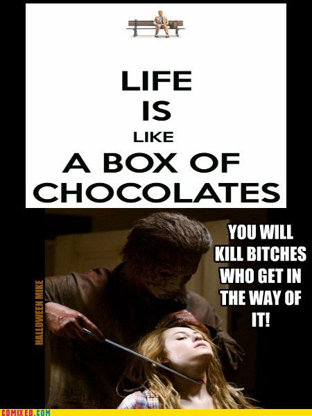 Life is like Chocolates - You'll kill bitches!