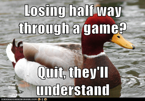 Losing half way through a game?  Quit, they'll understand