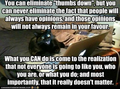 "You can eliminate ""thumbs down"", but you can never eliminate the fact that people will always have opinions, and those opinions will not always remain in your favour. What you CAN do is come to the realization that not everyone is going to like you, who you are, or what you do; and most importantly, that it really doesn't matter."