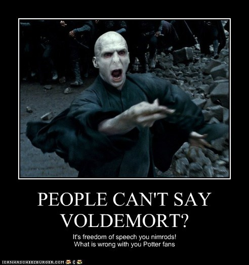 PEOPLE CAN'T SAY VOLDEMORT? It's freedom of speech you nimrods! What is wrong with you Potter fans