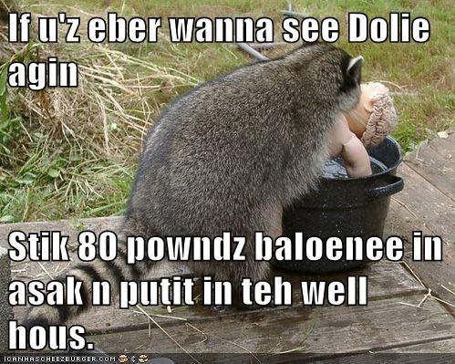 If u'z eber wanna see Dolie agin Stik 80 powndz baloenee in asak n putit in teh well hous.