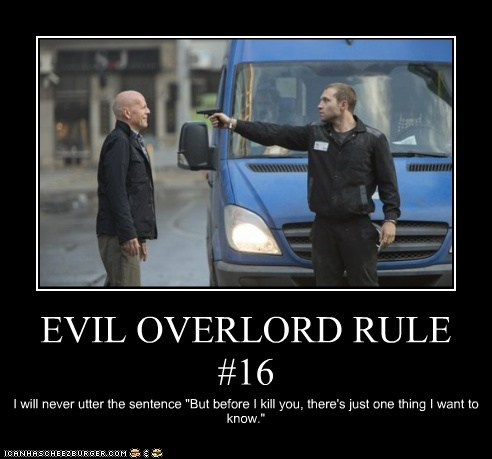 "EVIL OVERLORD RULE #16 I will never utter the sentence ""But before I kill you, there's just one thing I want to know."""