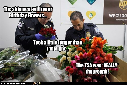The TSA was *REALLY* thourough! The shipment with your Birthday Flowers... Took a little longer than I thought...