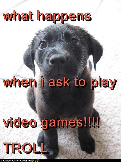 what happens  when i ask to play video games!!!! TROLL