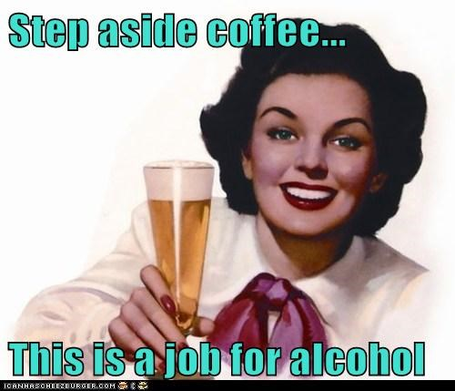 Step aside coffee... This is a job for alcohol