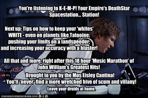 You're listening to K-E-M-P! Your Empire's DeathStar Spacestation... Station! Next up: Tips on how to keep your 'whites' WHITE - even on planets like Tatooine; pushing your limits on a landspeeder; and increasing your accuracy with a blaster! All that and more, right after this 18 hour 'Music Marathon' of John William's Greatest Hits! Brought to you by the Mos Eisley Cantina! Leave your droids at home. You'll *never* find a more wretched hive of scum and villany!