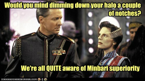 Would you mind dimming down your halo a couple of notches? We're all QUITE aware of Minbari superiority