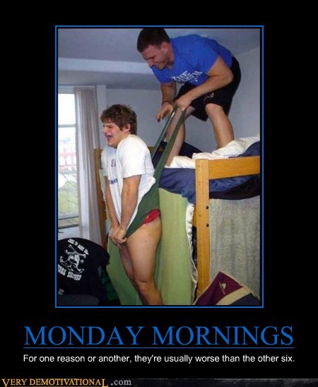 MONDAY MORNINGS For one reason or another, they're usually worse than the other six.