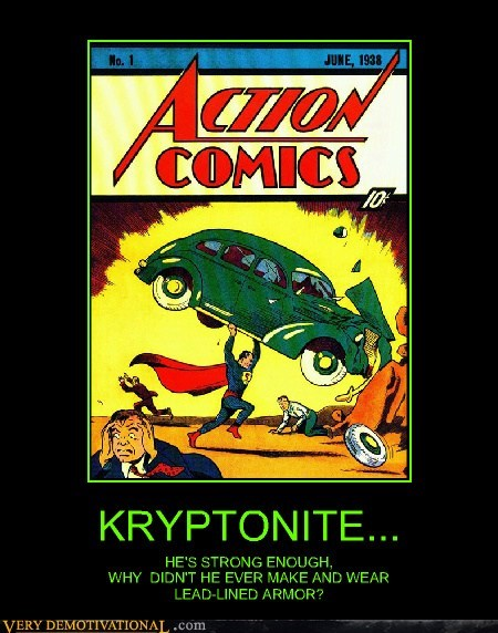KRYPTONITE... HE'S STRONG ENOUGH, WHY DIDN'T HE EVER MAKE AND WEAR LEAD-LINED ARMOR?