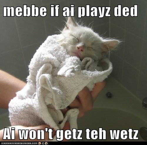 mebbe if ai playz ded  Ai won't getz teh wetz