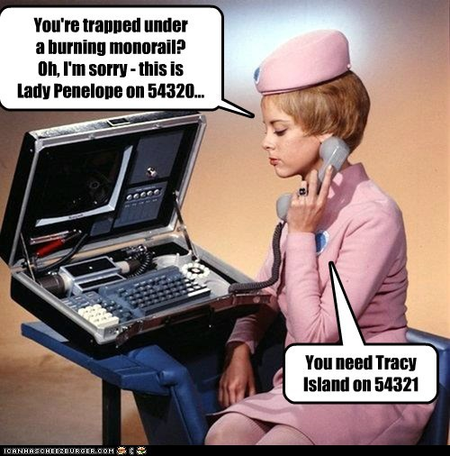 You're trapped under a burning monorail? Oh, I'm sorry - this is Lady Penelope on 54320... You need Tracy Island on 54321