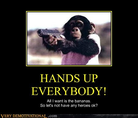 HANDS UP EVERYBODY! All I want is the bananas. So let's not have any heroes ok?