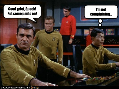 Good grief, Spock! Put some pants on! I'm not complaining...
