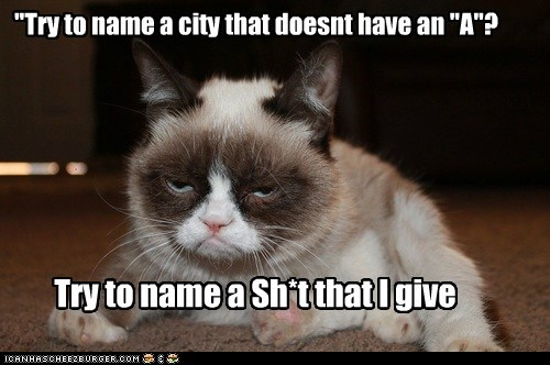 """Try to name a city that doesnt have an ""A""? Try to name a Sh*t that I give"