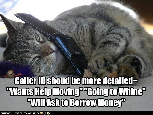 """Caller ID shoud be more detailed~ """"Wants Help Moving"""" """"Going to Whine"""" """"Will Ask to Borrow Money"""""""