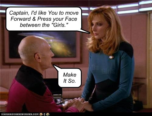 "Captain, I'd like You to move Forward & Press your Face between the ""Girls."" Make It So. Da Girls"