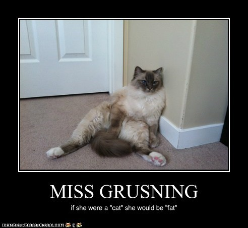"""MISS GRUSNING if she were a """"cat"""" she would be """"fat"""""""