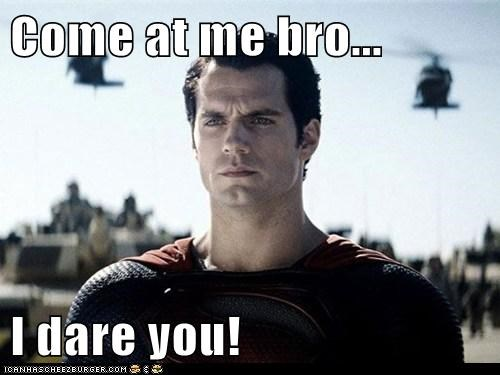 Come at me bro...  I dare you!