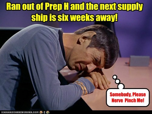 Ran out of Prep H and the next supply ship is six weeks away! Somebody, Please Nerve Pinch Me!