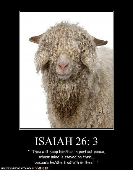 """ISAIAH 26: 3 """" Thou wilt keep him/her in perfect peace, whose mind is stayed on thee... because he/she trusteth in thee ! """""""