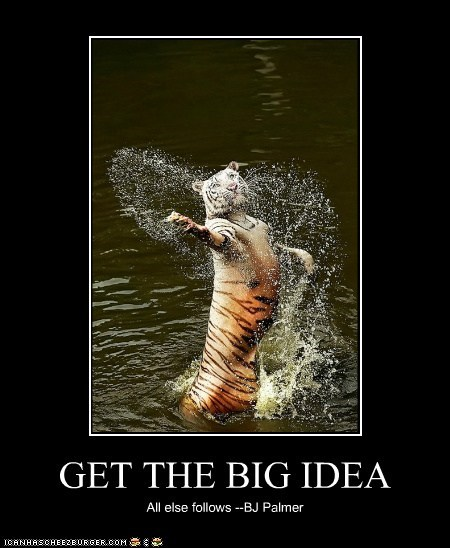 GET THE BIG IDEA All else follows --BJ Palmer