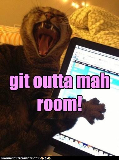 git outta mah room!