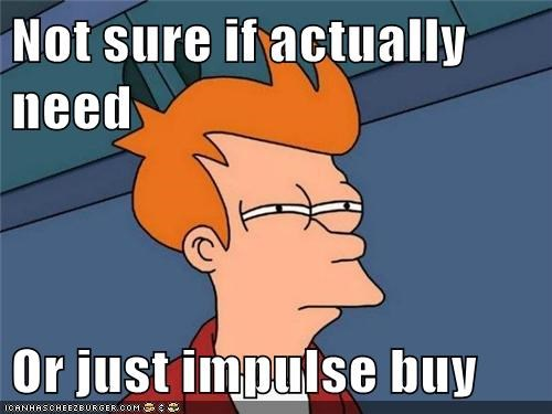 Not sure if actually need Or just impulse buy - Memebase - Funny Memes
