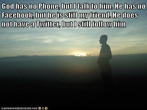 God has no Phone, but I talk to him. He has no Facebook, but he is still my friend. He does not have a Twitter, but I still follow him