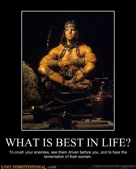 WHAT IS BEST IN LIFE? To crush your enemies, see them driven before you, and to hear the lamentation of their women.