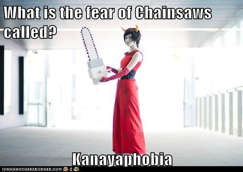 What is the fear of Chainsaws called?  Kanayaphobia