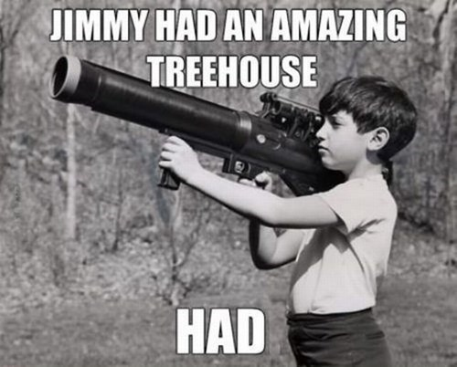 treehouses,bazookas,weapons