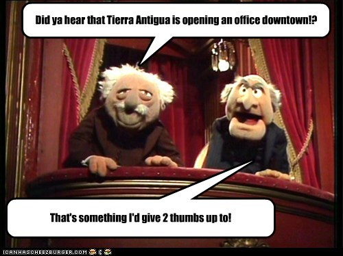 Did ya hear that Tierra Antigua is opening an office downtown!?