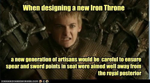 When designing a new Iron Throne a new generation of artisans would be careful to ensure spear and sword points in seat were aimed well away from the royal posterior