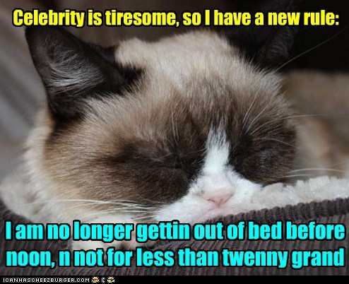 Celebrity is tiresome, so I have a new rule: I am no longer gettin out of bed before noon, n not for less than twenny grand
