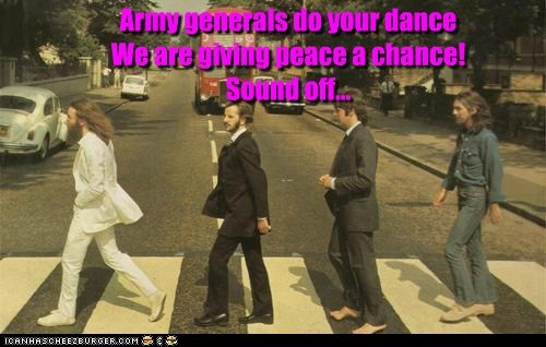 Army generals do your dance  We are giving peace a chance! Sound off...