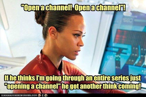 """Open a channel! Open a channel""! If he thinks I'm going through an entire series just ""opening a channel"" he got another think coming!"