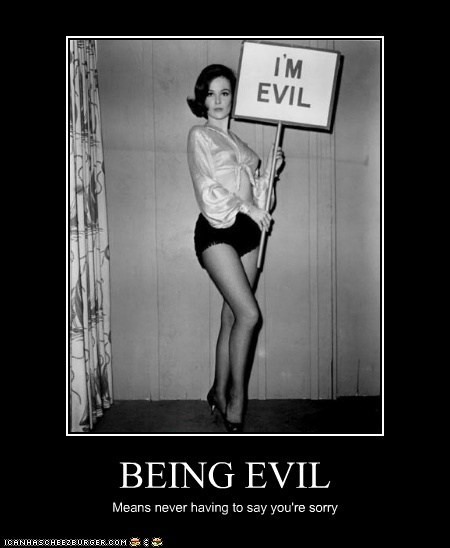 BEING EVIL Means never having to say you're sorry