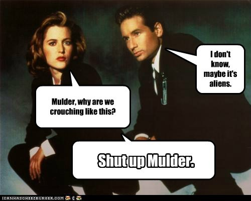 Mulder, why are we crouching like this? I don't know, maybe it's aliens. Shut up Mulder.