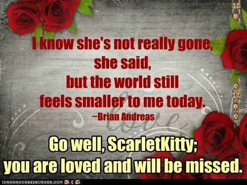 I know she's not really gone, she said, but the world still feels smaller to me today. ~Brian Andreas Go well, ScarletKitty; you are loved and will be missed.