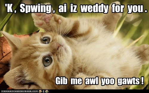 'K ,  Spwing ,  ai  iz  weddy  for  you .
