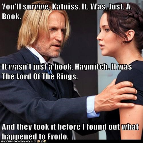 You'll survive, Katniss. It. Was. Just. A. Book. It wasn't just a book, Haymitch. It was The Lord Of The Rings. And they took it before I found out what happened to Frodo.