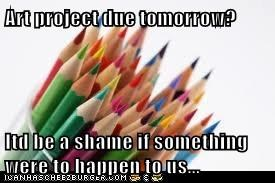 Art project due tomorrow?  Itd be a shame if something were to happen to us...