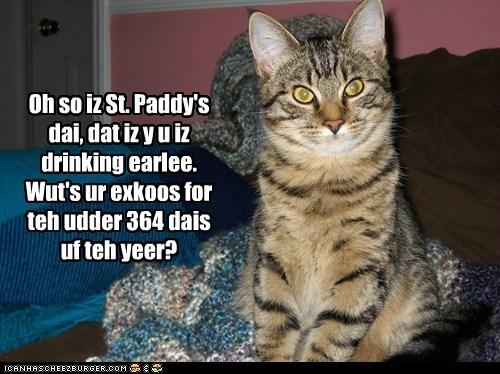 Oh so iz St. Paddy's dai, dat iz y u iz drinking earlee. Wut's ur exkoos for teh udder 364 dais uf teh yeer?