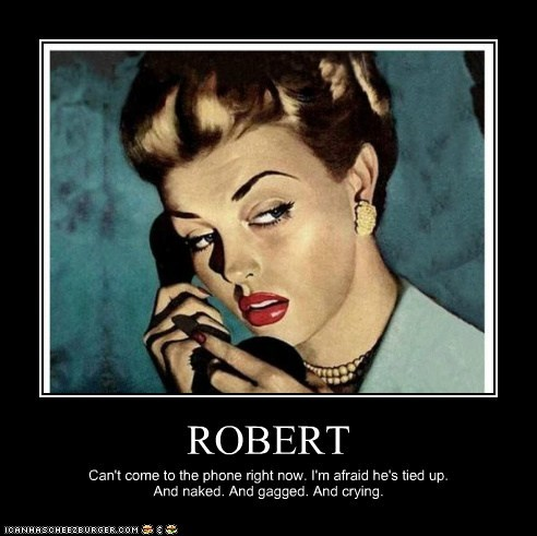 ROBERT Can't come to the phone right now. I'm afraid he's tied up. And naked. And gagged. And crying.