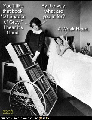 "You'll like that book, ""50 Shades of Grey."" I hear it's Good. By the way, what are you in for? A Weak Heart. 3200 ___ ___ ___"