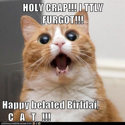 HOLY CRAP!!! I TTLY FURGOT!!!  Happy belated Birfdai, _C_A_T_!!!